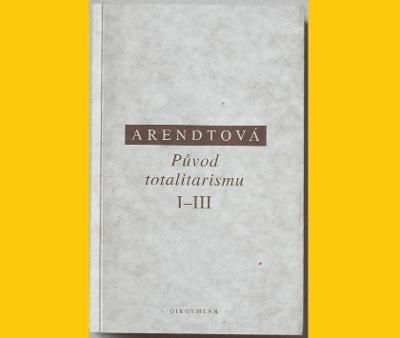 ARENDTOVÁ - PŮVOD TOTALITARISMU I-III