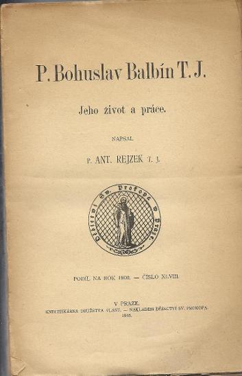 Antonín Rejzek: P. Bohuslav Balbín T. J. Jeho život a práce (1908) - Knihy